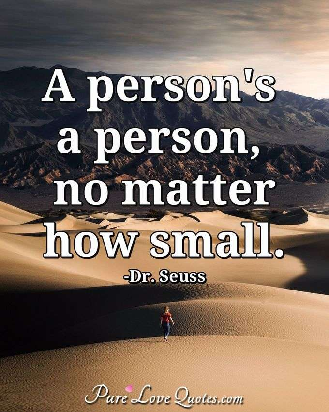 A person's a person, no matter how small. - Theodore Geisel (Dr. Seuss)