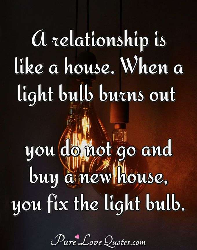 A relationship is like a house. When a light bulb burns out you do not go and buy a new house, you fix the light bulb. - Anonymous