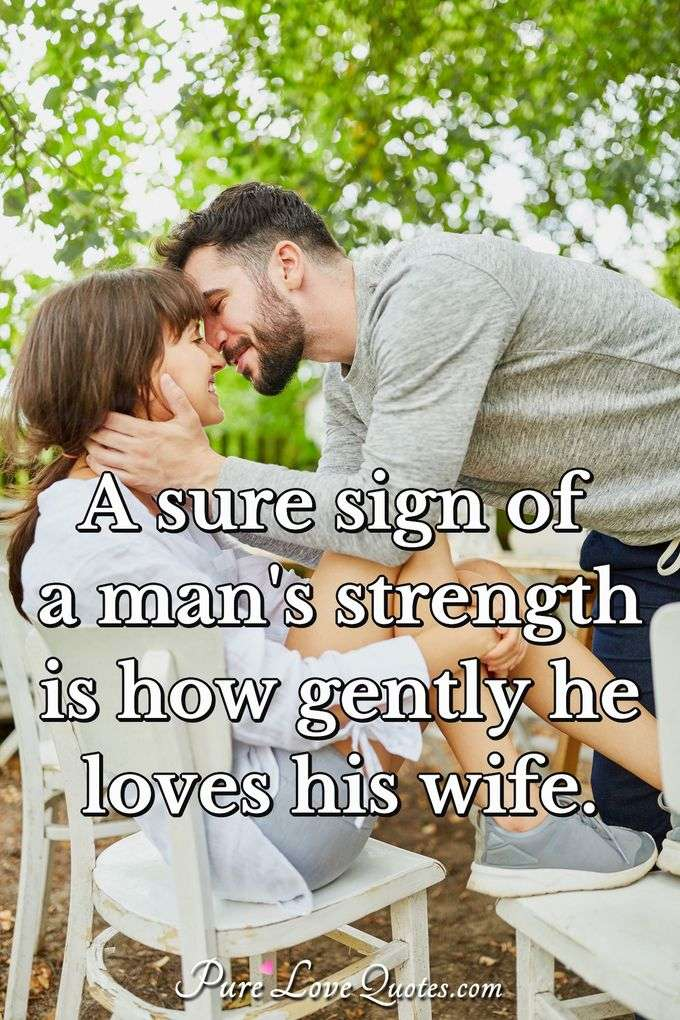 A sure sign of a man's strength is how gently he loves his wife. - Anonymous