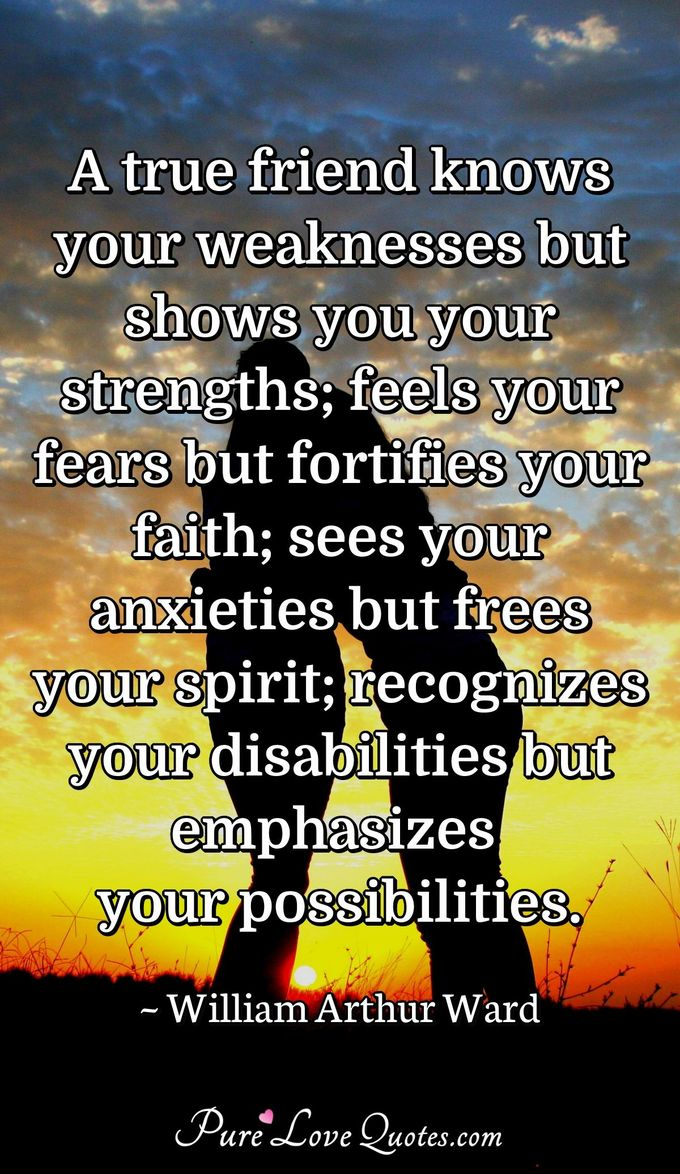 A true friend knows your weaknesses but shows you your strengths; feels your fears but fortifies your faith; sees your anxieties but frees your spirit; recognizes your disabilities but emphasizes your possibilities. - William Arthur Ward