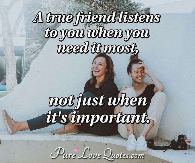 A true friend listens to you when you need it most, not just when it's important. - Anonymous
