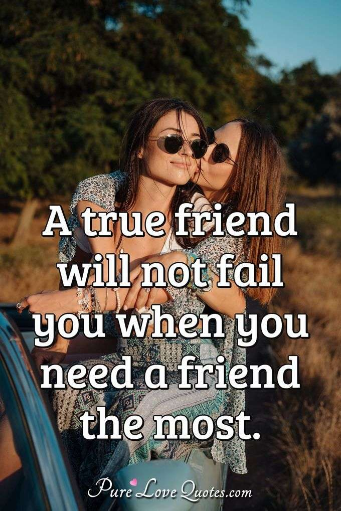 A true friend will not fail you when you need a friend the most. - Anonymous