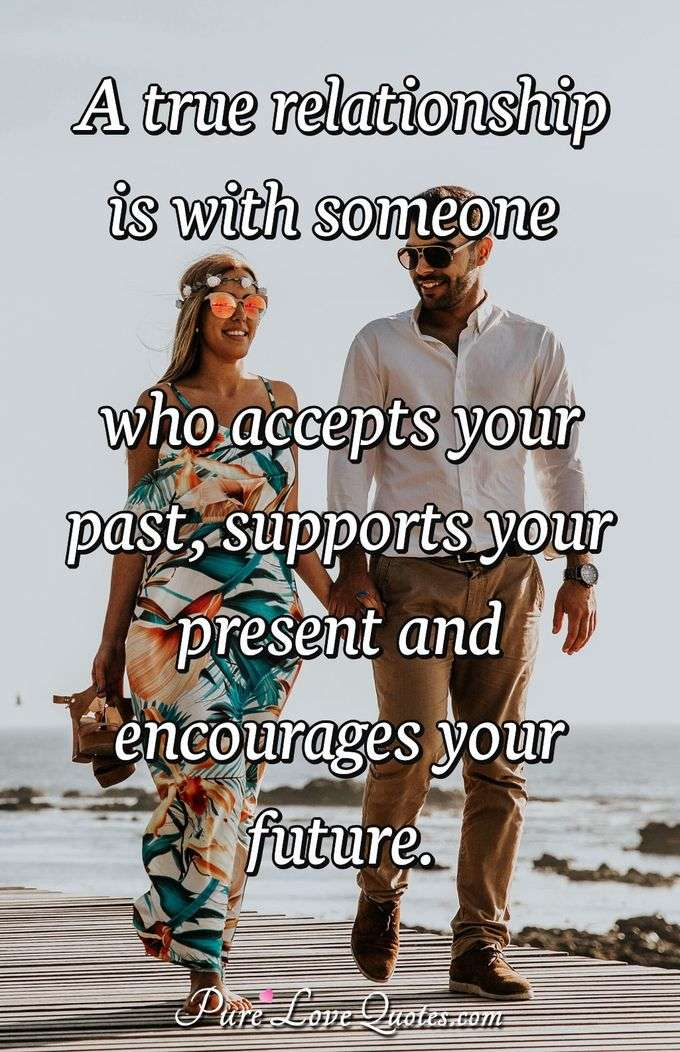 A true relationship is with someone who accepts your past, supports your present and encourages your future. - Anonymous