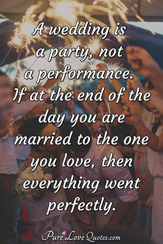 A wedding is a party, not a performance. If at the end of the day you are married to the one you love, then everything went perfectly. - Anonymous