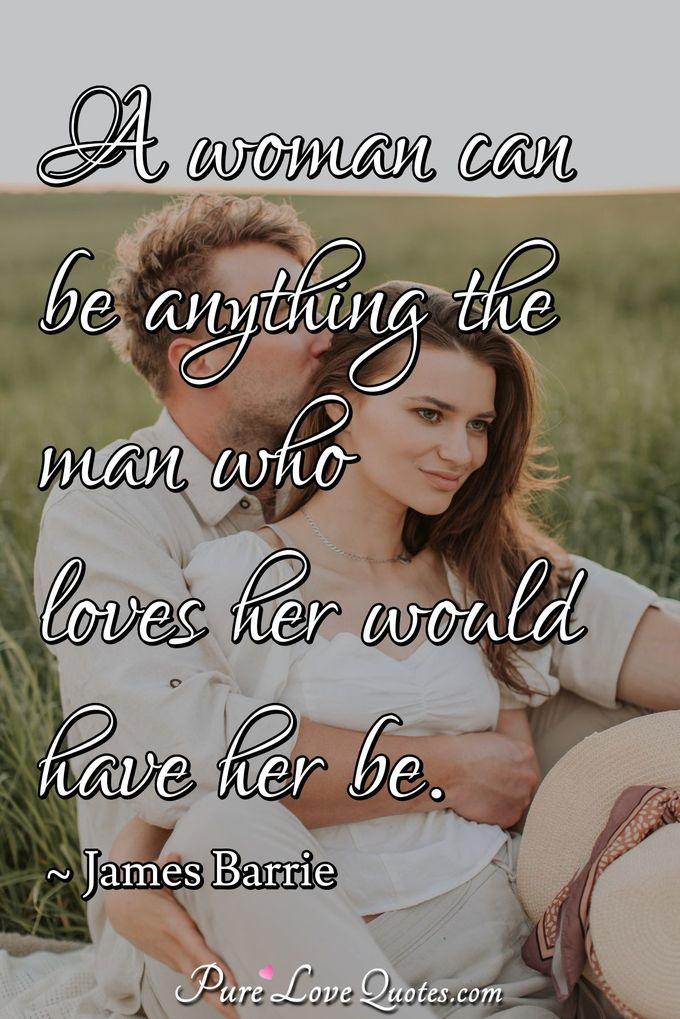 A woman can be anything the man who loves her would have her be. - James Barrie
