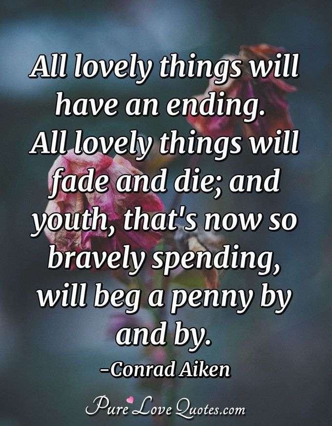 All lovely things will have an ending.  All lovely things will fade and die; and youth, that's now so bravely spending, will beg a penny by and by. - Conrad Aiken