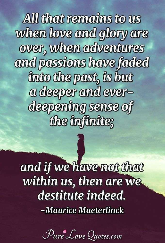 All that remains to us when love and glory are over, when adventures and passions have faded into the past, is but a deeper and ever-deepening sense of the infinite; and if we have not that within us, then are we destitute indeed. - Maurice Maeterlinck