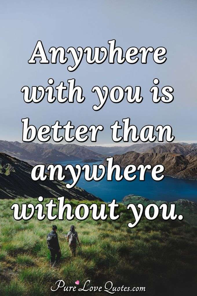 Anywhere with you is better than anywhere without you. - Anonymous