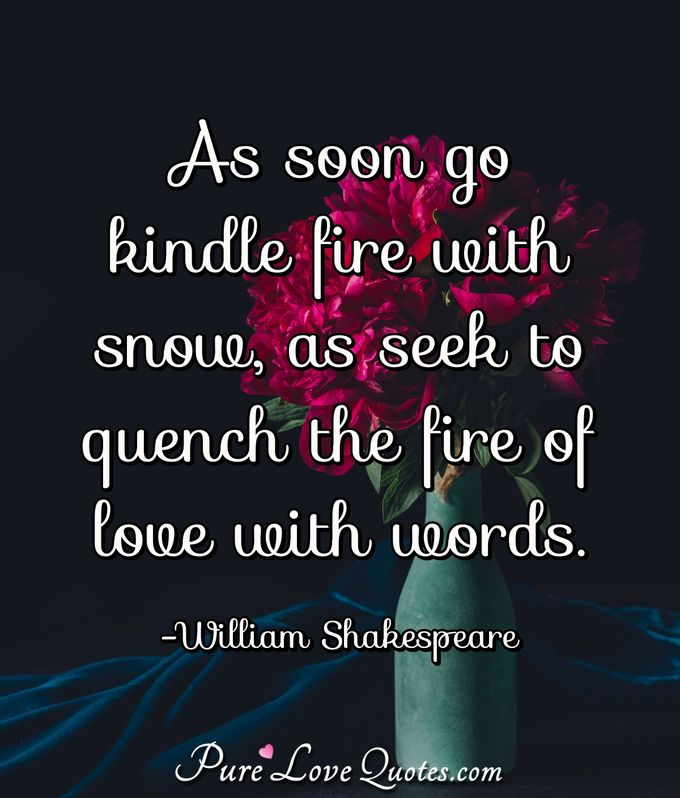 As soon go kindle fire with snow, as seek to quench the fire of love with words. - William Shakespeare