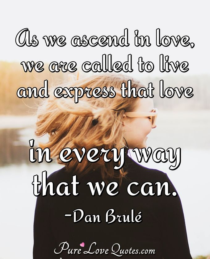 As we ascend in love, we are called to live and express that love in every way that we can. - Dan Brulé