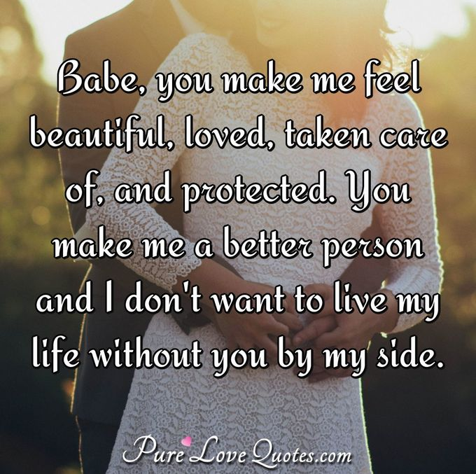 Babe, you make me feel beautiful, loved, taken care of, and protected. You make me a better person and I don't want to live my life without you by my side. - Anonymous