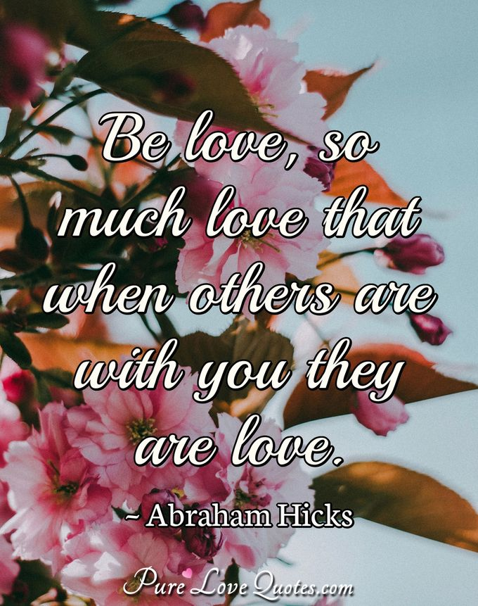 Be love, so much love that when others are with you they are love. - Abraham Hicks
