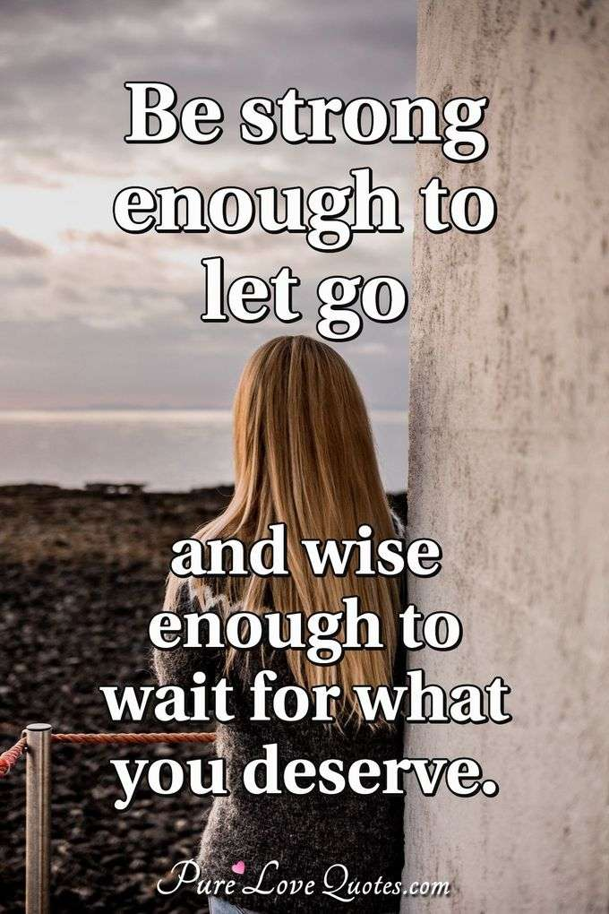 Be strong enough to let go and wise enough to wait for what you deserve. - Anonymous