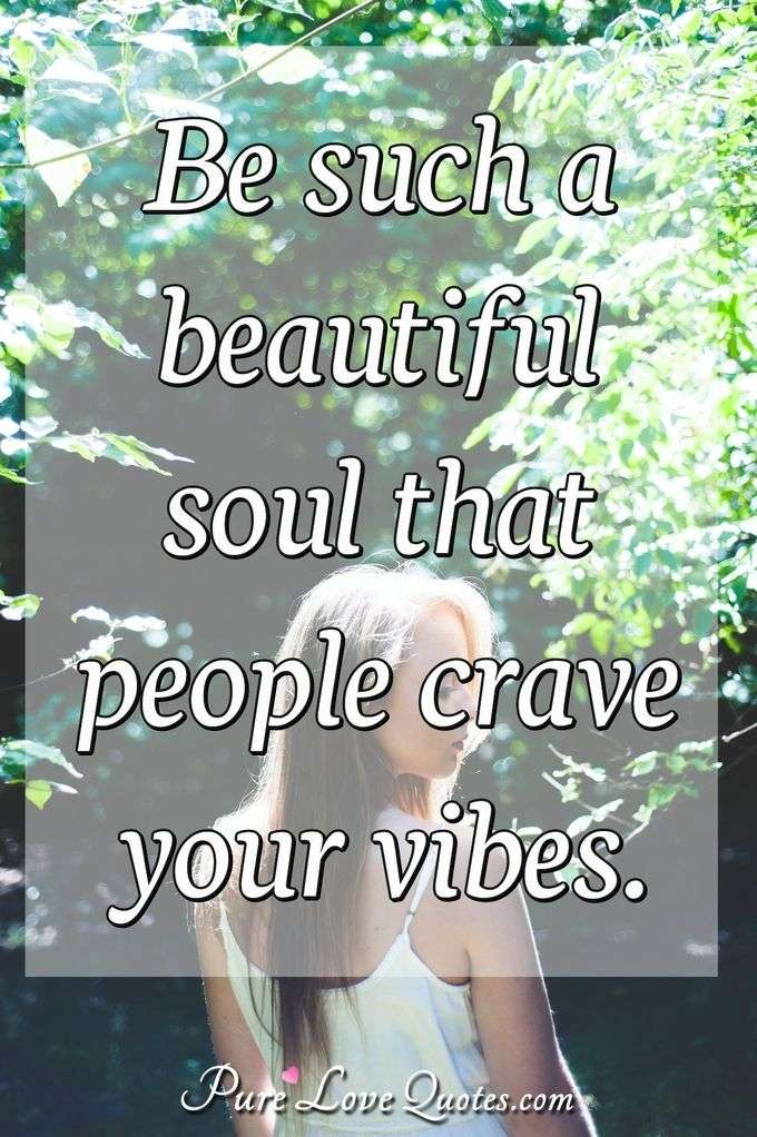 Be such a beautiful soul that people crave your vibes. - Anonymous
