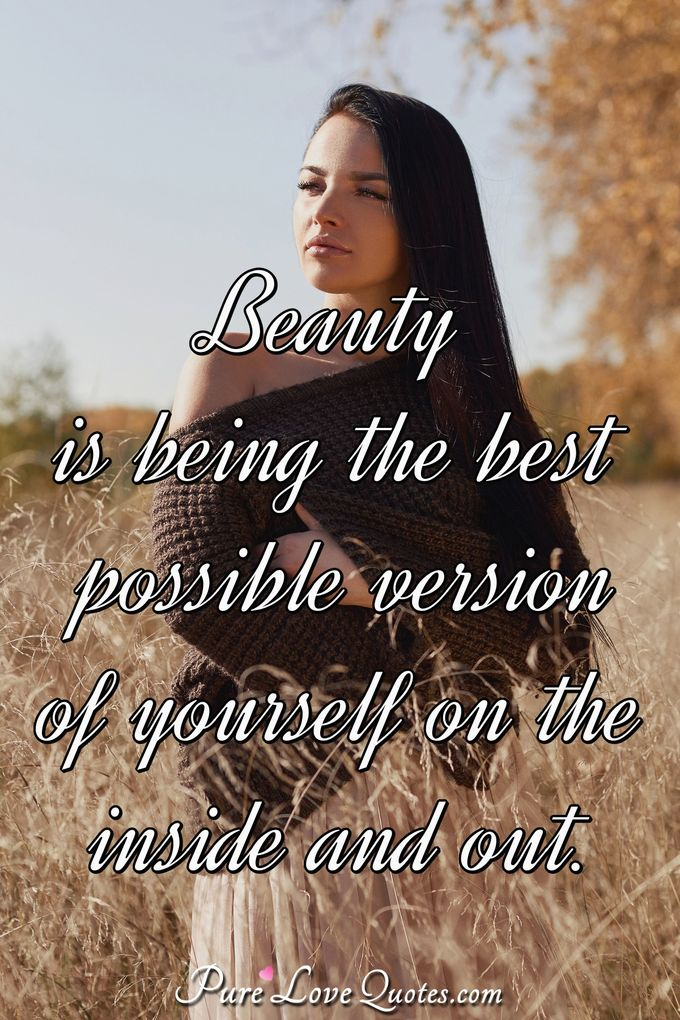 Beauty is being the best possible version of yourself on the inside and out. - Anonymous