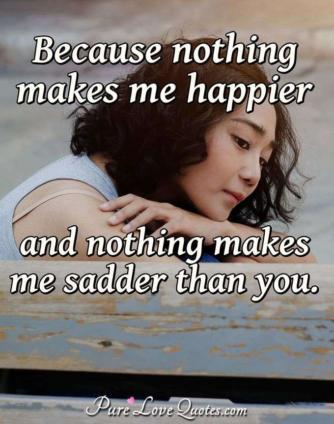 Because nothing makes me happier and nothing makes me sadder than you. - Anonymous