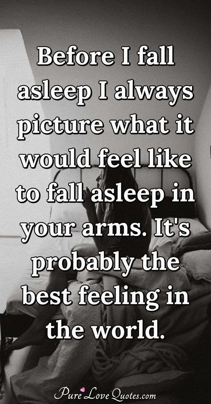 Before I fall asleep I always picture what it would feel like to fall asleep in your arms. It's probably the best feeling in the world. - Anonymous