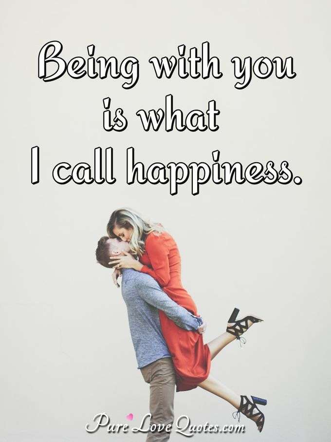 Being with you is what I call happiness. - Anonymous
