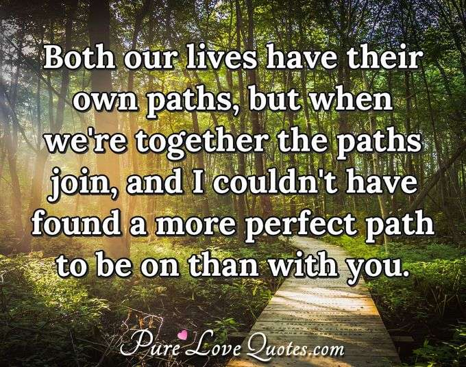 Both our lives have their own paths, but when we're together the paths join, and I couldn't have found a more perfect path to be on than with you. - PureLoveQuotes.com