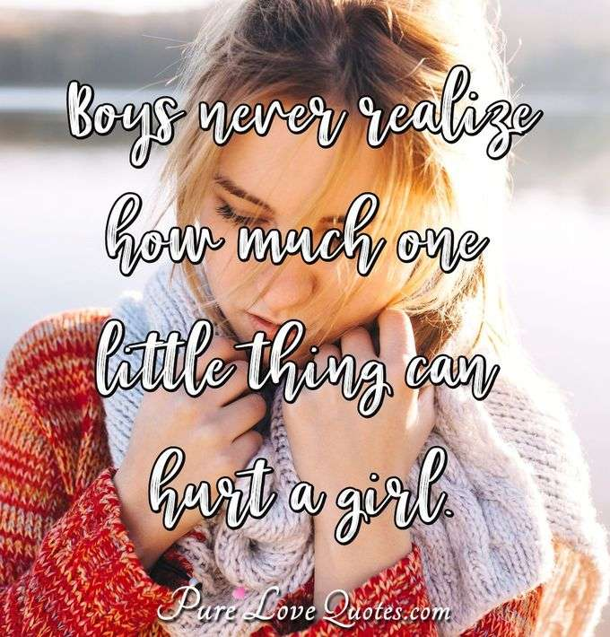 Boys never realize how much one little thing can hurt a girl. - Anonymous