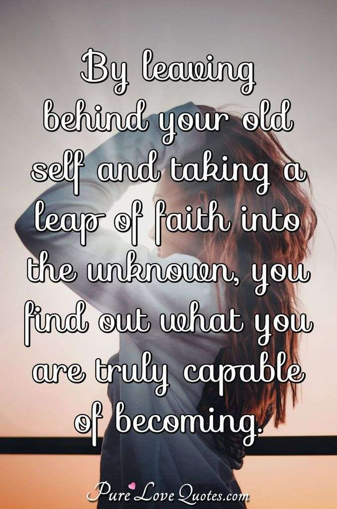 By leaving behind your old self and taking a leap of faith into the unknown, you find out what you are truly capable of becoming. - Anonymous