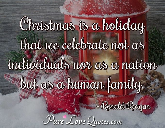 Christmas is a holiday that we celebrate not as individuals nor as a nation but as a human family. - Ronald Reagan