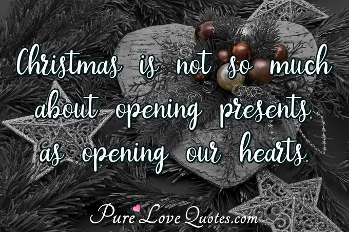 Christmas is not so much about opening presents, as opening our hearts. - Anonymous