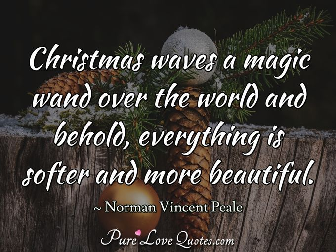 Christmas waves a magic wand over the world and behold, everything is softer and more beautiful. - Norman Vincent Peale