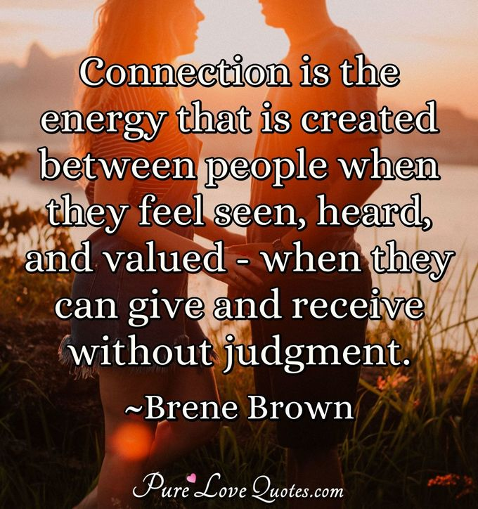 Connection is the energy that is created between people when they feel seen, heard, and valued - when they can give and receive without judgment. - Brene Brown