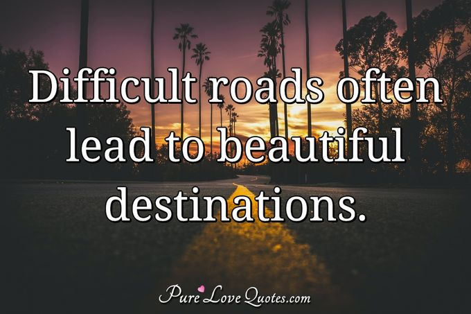 Difficult roads often lead to beautiful destinations. - Anonymous