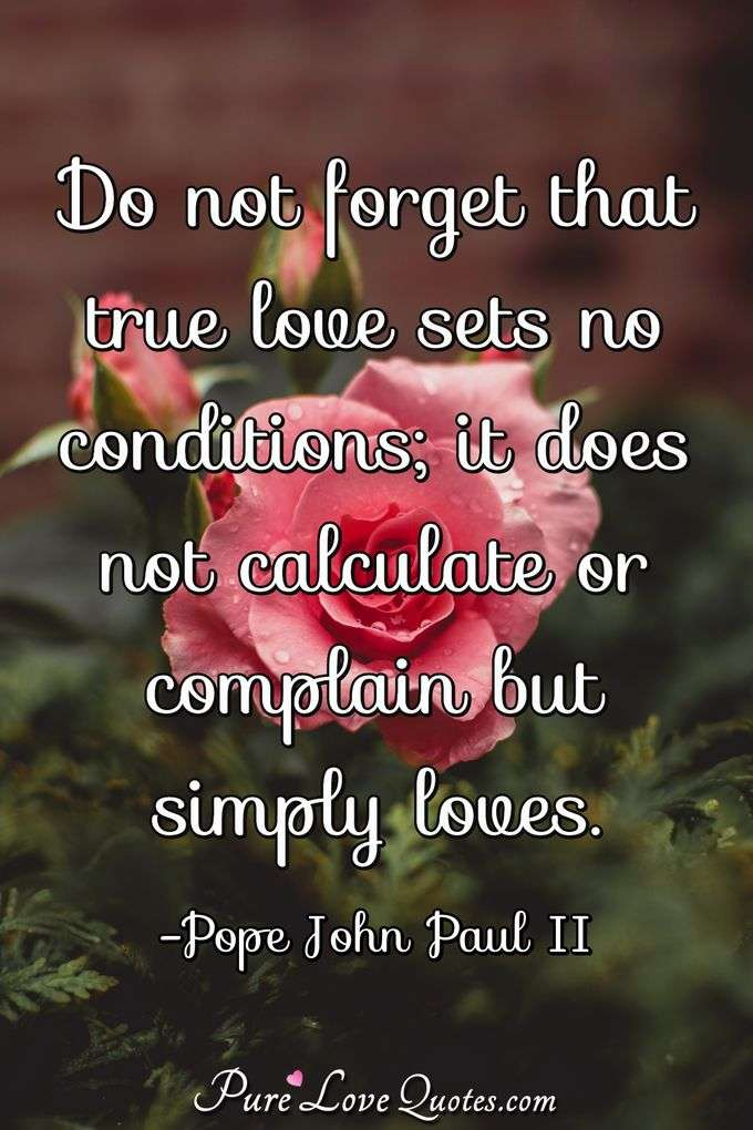 Do not forget that true love sets no conditions; it does not calculate or complain but simply loves. - Pope John Paul II