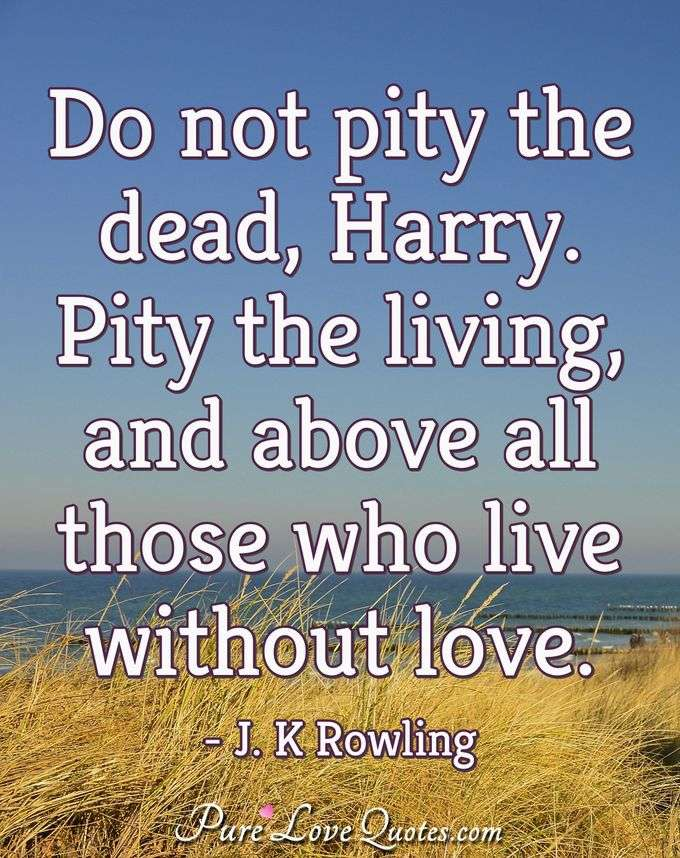 Do not pity the dead, Harry. Pity the living, and above all those who live without love. - J. K. Rowling
