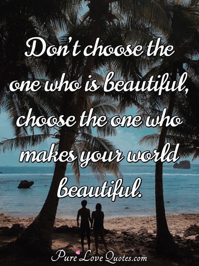 Don't choose the one who is beautiful, choose the one who makes your world beautiful. - Anonymous