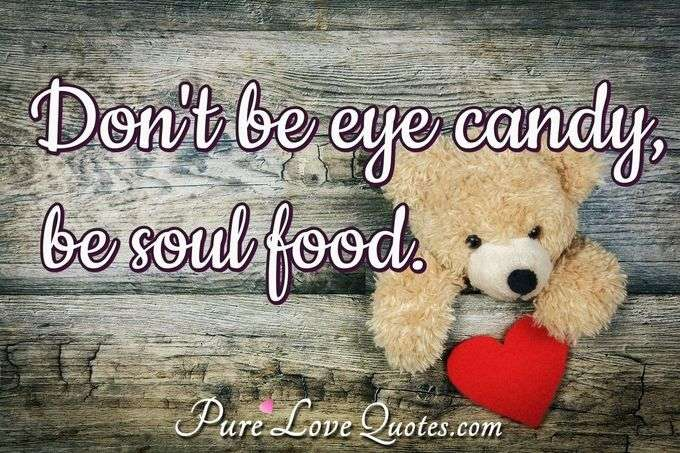 Don't be eye candy, be soul food. - Anonymous