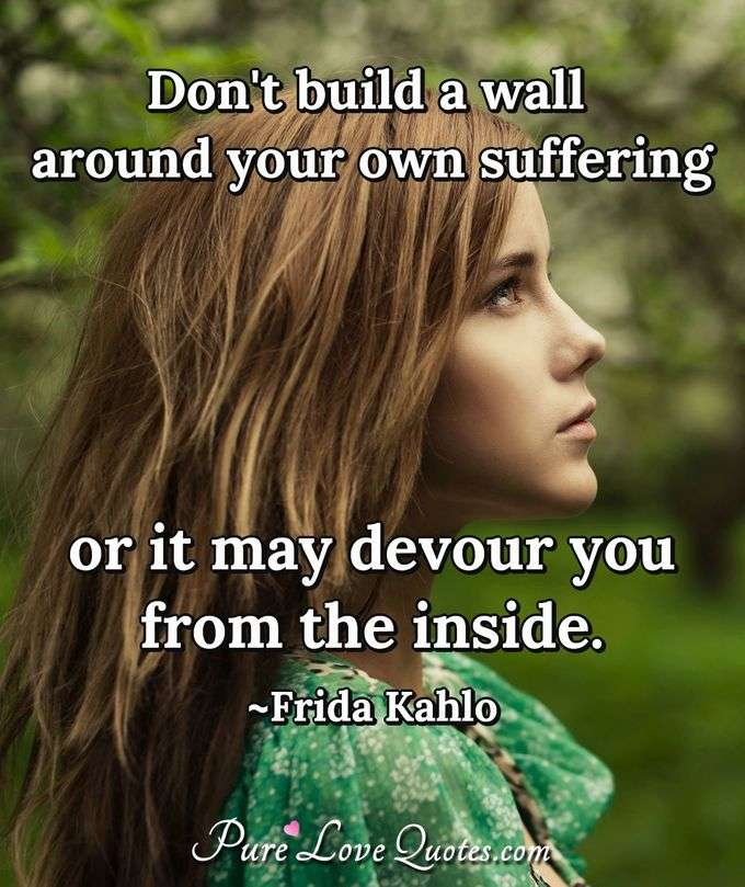 Don't build a wall around your own suffering or it may devour you from the inside. - Frida Kahlo