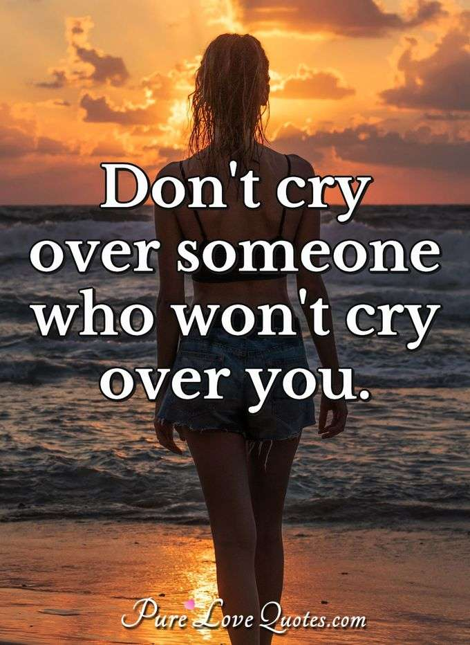 Don't cry over someone who won't cry over you. - Anonymous