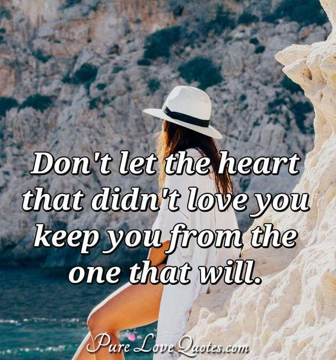 Don't let the heart that didn't love you keep you from the one that will. - Anonymous