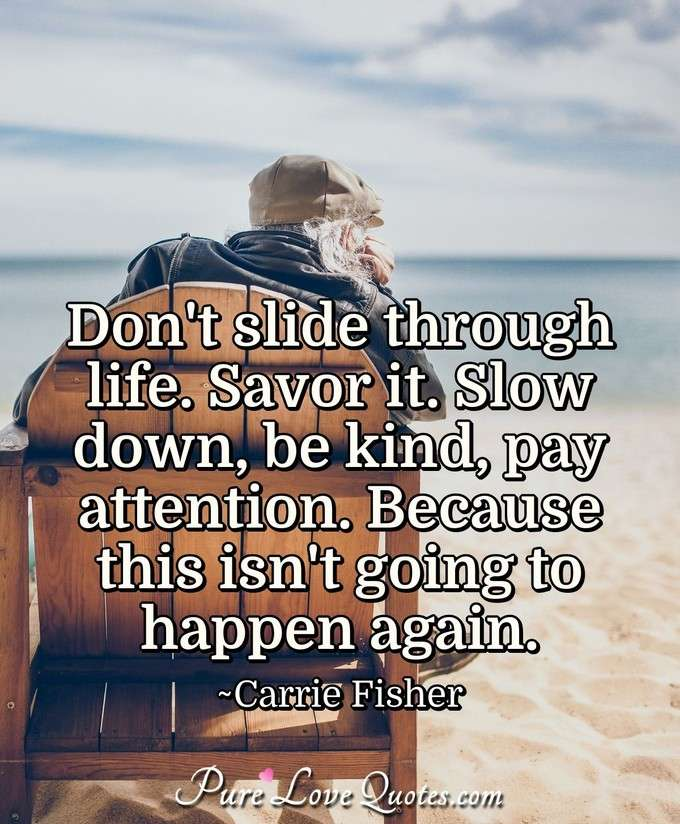 Don't slide through life. Savor it. Slow down, be kind, pay attention. Because this isn't going to happen again. - Carrie Fisher