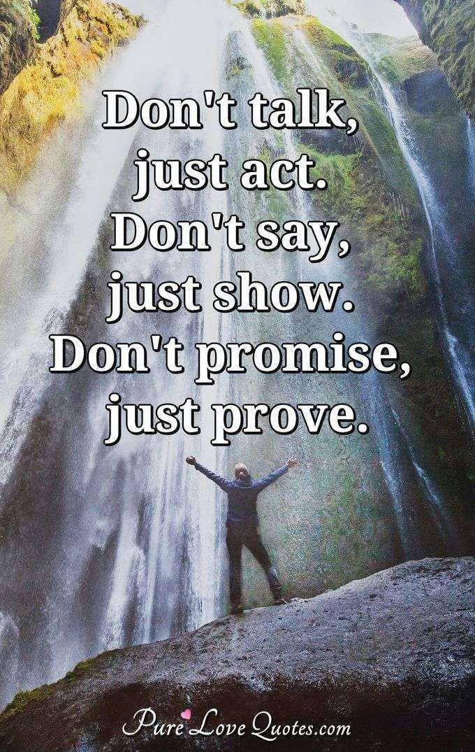 Don't talk, just act. Don't say, just show. Don't promise, just prove. - Anonymous