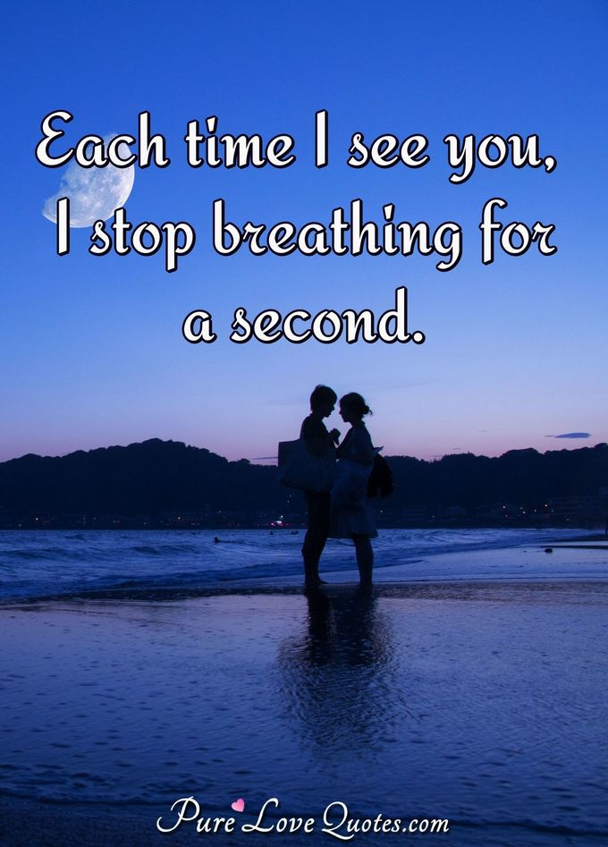 Each time I see you, I stop breathing for a second. - Anonymous