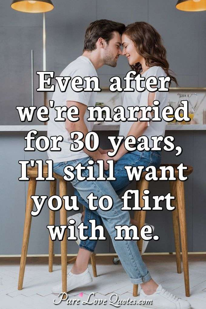 Even after we're married for 30 years, I'll still want you to flirt with me. - Anonymous