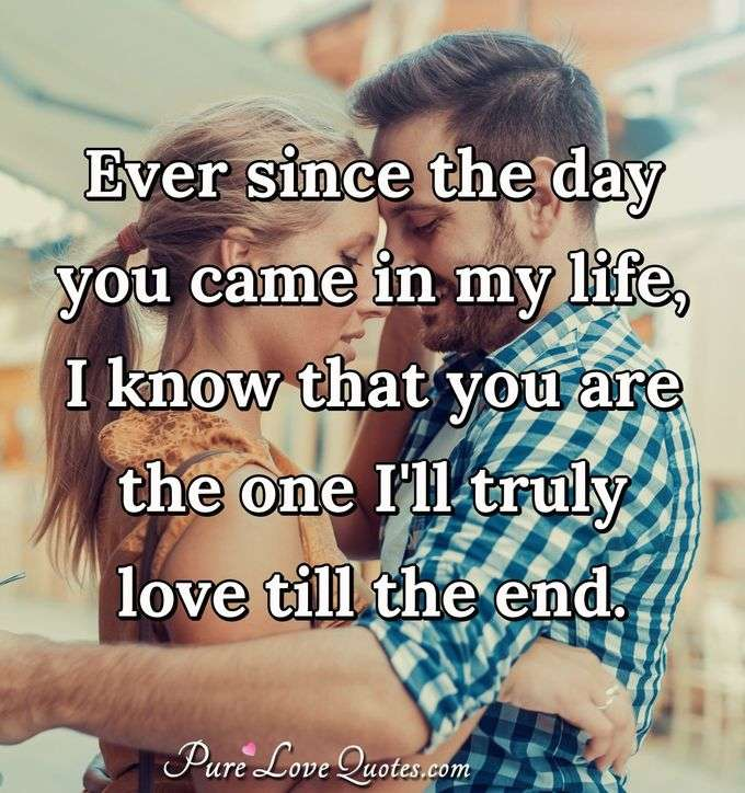 Ever since the day you came in my life, I know that you are the one I'll truly love till the end. - Anonymous