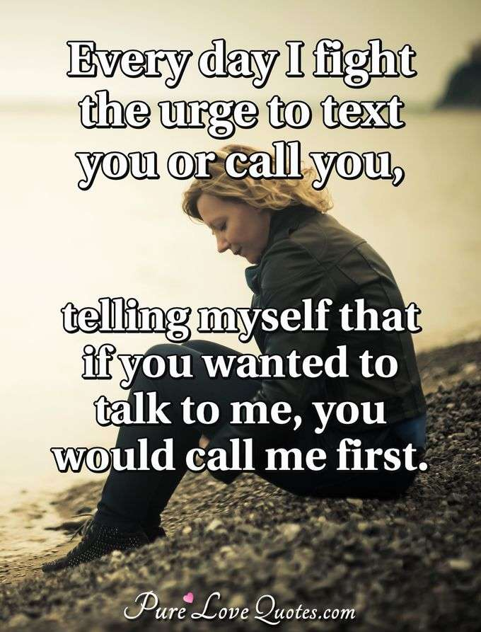 Every day I fight the urge to text you or call you, telling myself that if you wanted to talk to me, you would call me first. - Anonymous