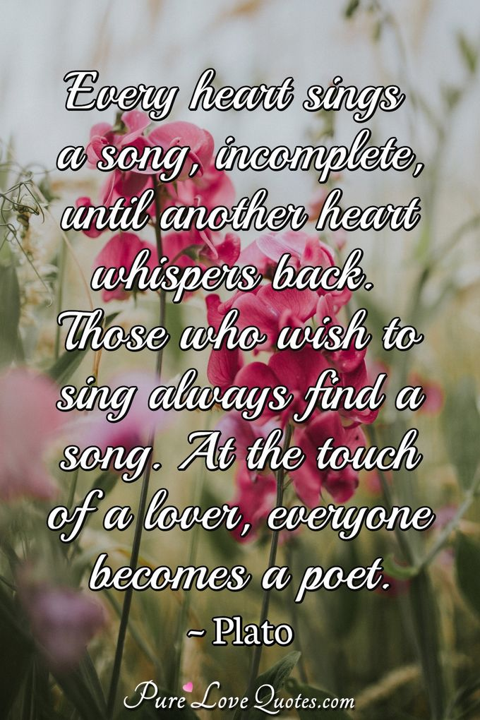 Every heart sings a song, incomplete, until another heart whispers back. Those who wish to sing always find a song. At the touch of a lover, everyone becomes a poet. - Plato