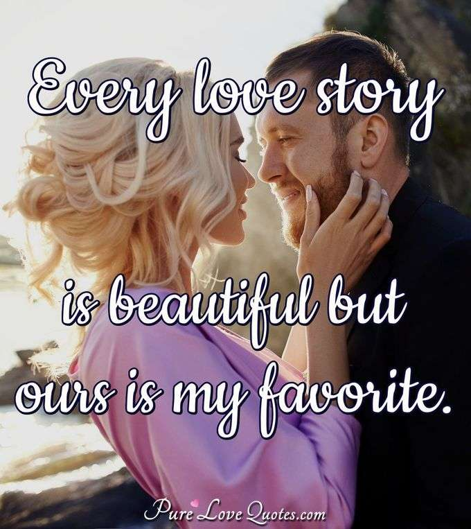 Every love story is beautiful but ours is my favorite. - Anonymous