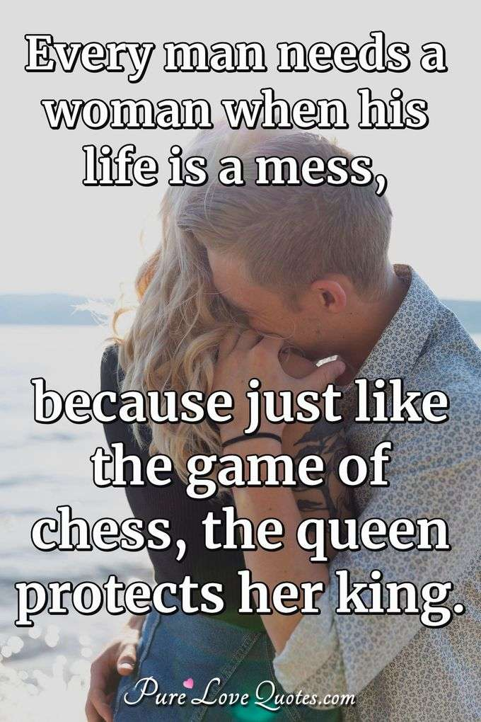 Every man needs a woman when his life is a mess, because just like the game of chess, the queen protects her king. - Anonymous