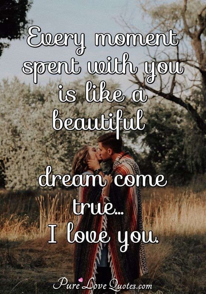 Every moment spent with you is like a beautiful dream come true... I love you. - Anonymous
