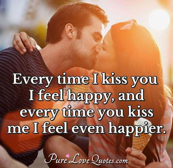Every time I kiss you I feel happy, and every time you kiss me I feel even happier. - Anonymous