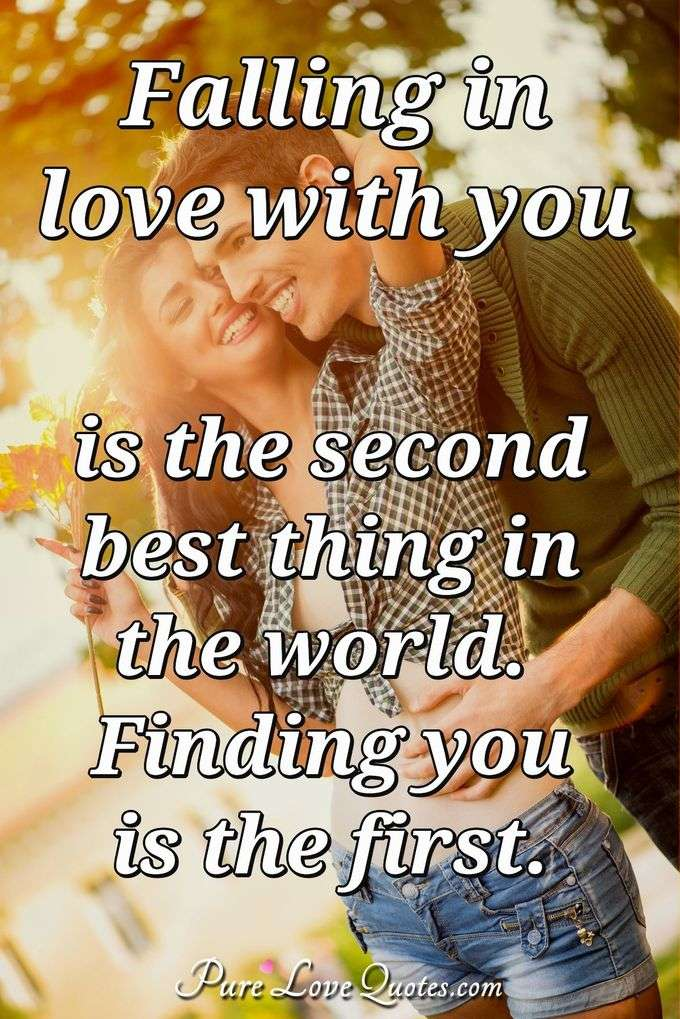 Falling in love with you is the second best thing in the world. Finding you is the first. - Anonymous