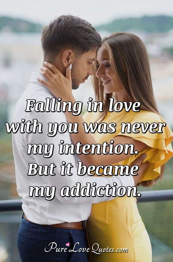 Falling in love with you was never my intention. But it became my addiction. - Anonymous